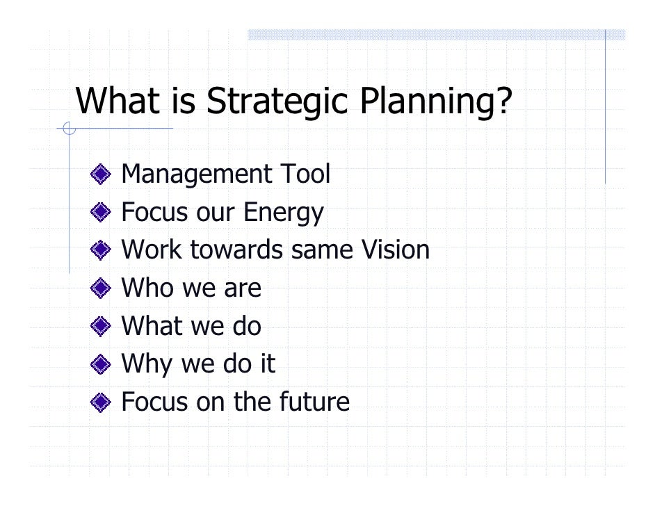 What is Strategic Planning?   Management Tool   Focus our Energy   Work towards same Vision   Who we are   What we do   Wh...