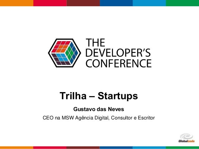 Globalcode – Open4education  Trilha – Startups  Gustavo das Neves  CEO na MSW Agência Digital, Consultor e Escritor