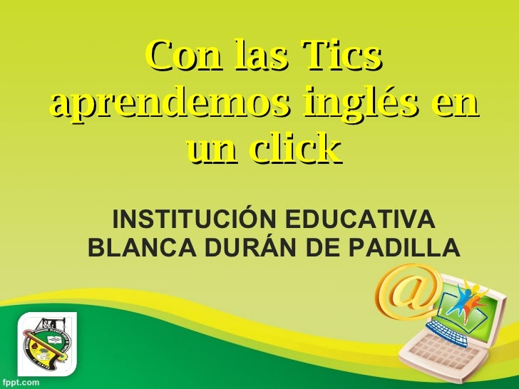 INSTITUCIÓN EDUCATIVA BLANCA DURÁN DE PADILLA Con las Tics aprendemos inglés en un click