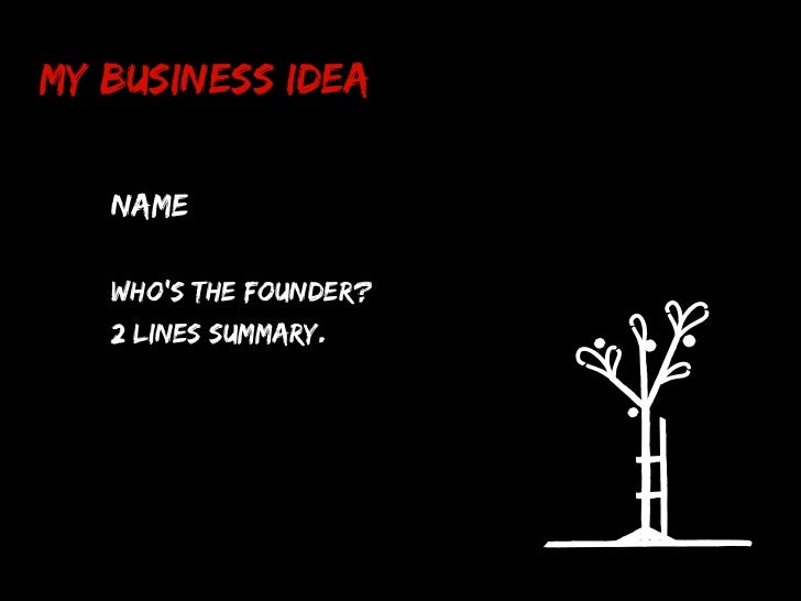 My Business Idea   Name   Who's the founder?   2 lines summary.