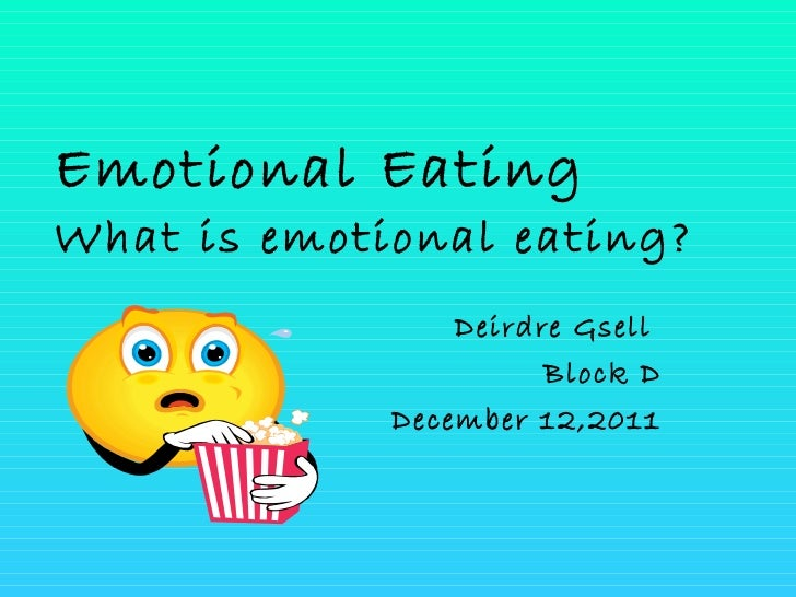 Emotional Eating What is emotional eating? Deirdre Gsell  Block D December 12,2011