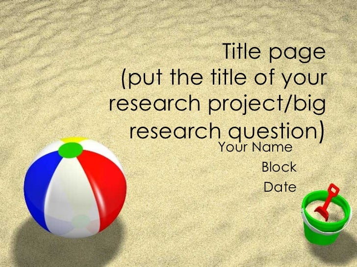 Title page (put the title of your research project/big research question ) Your Name  Block Date