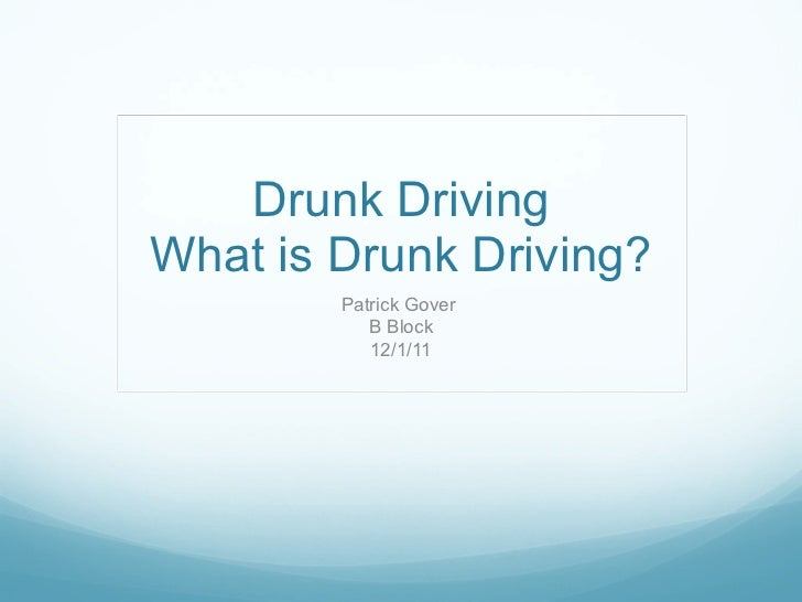 Drunk Driving What is Drunk Driving? Patrick Gover  B Block 12/1/11