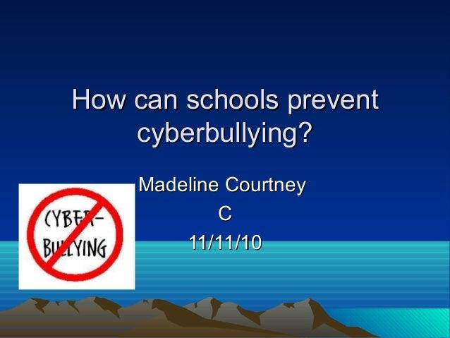 How can schools preventHow can schools prevent cyberbullying?cyberbullying? Madeline CourtneyMadeline Courtney CC 11/11/10...
