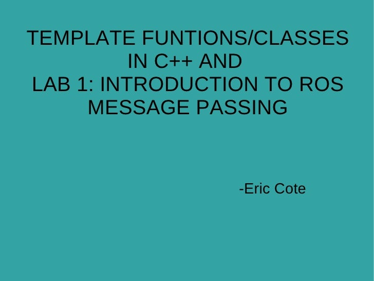 -Eric Cote TEMPLATE FUNTIONS/CLASSES IN C++ AND  LAB 1: INTRODUCTION TO ROS MESSAGE PASSING