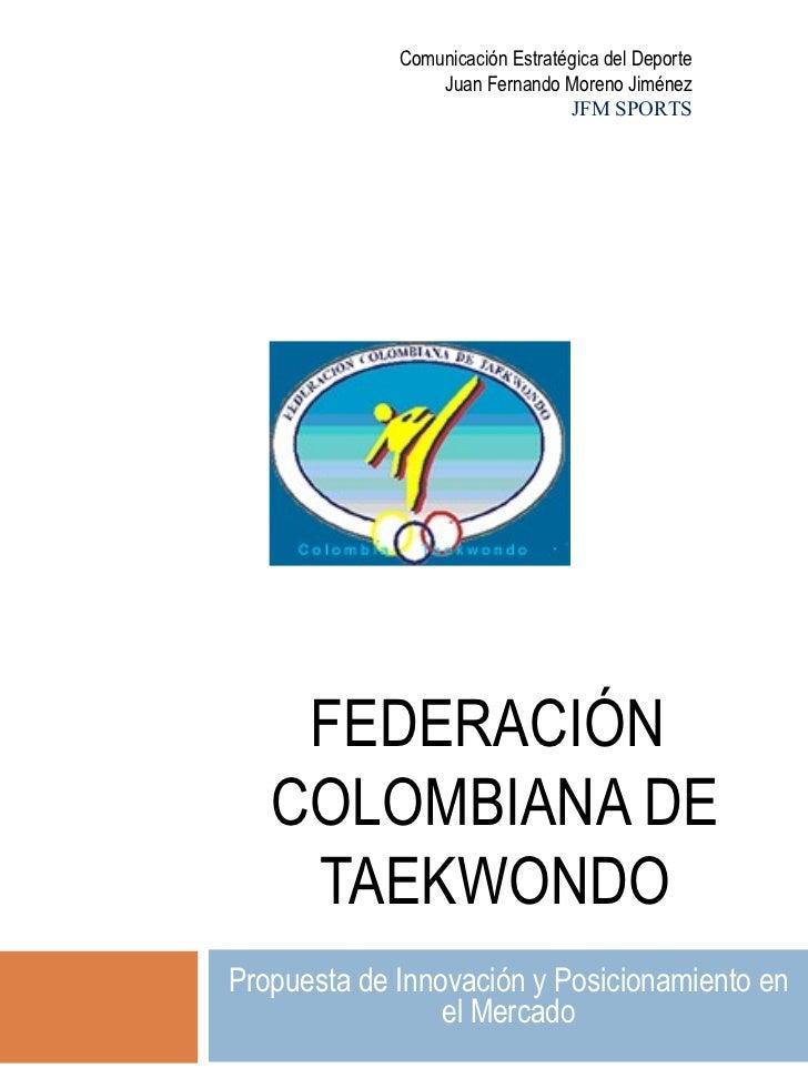FEDERACIÓN  COLOMBIANA DE TAEKWONDO Propuesta de Innovación y Posicionamiento en el Mercado Comunicación Estratégica del D...