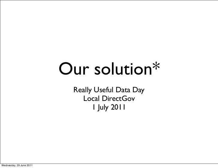 Our solution*                           Really Useful Data Day                             Local DirectGov                ...