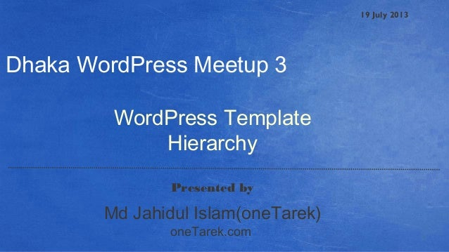 19 July 2013 WordPress Template Hierarchy Presented by Dhaka WordPress Meetup 3 oneTarek.com Md Jahidul Islam(oneTarek)