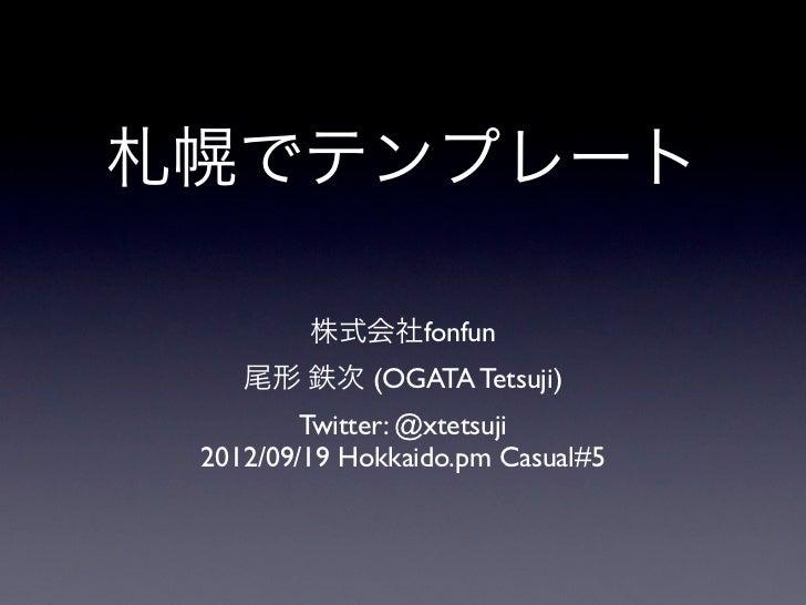 札幌でテンプレート         株式会社fonfun    尾形 鉄次 (OGATA Tetsuji)         Twitter: @xtetsuji 2012/09/19 Hokkaido.pm Casual#5