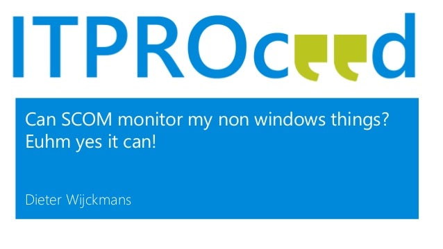 Can SCOM monitor my non windows things? Euhm yes it can! Dieter Wijckmans
