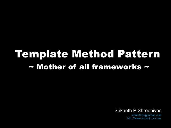 Template Method Pattern ~ Mother of all frameworks ~ Srikanth P Shreenivas [email_address] http://www.srikanthps.com