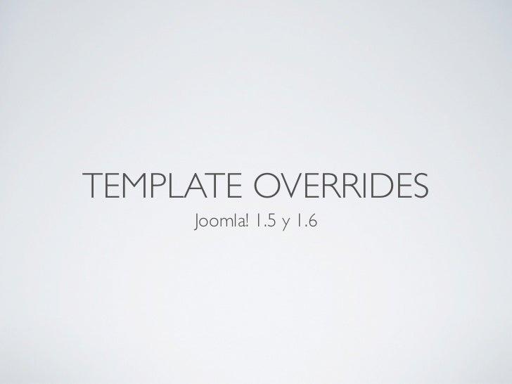 TEMPLATE OVERRIDES     Joomla! 1.5 y 1.6