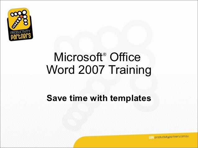Microsoft Office            ®Word 2007 TrainingSave time with templates