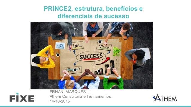 PRINCE2, estrutura, benefícios e diferenciais de sucesso ERNANI MARQUES Athem Consultoria e Treinamentos 14-10-2015