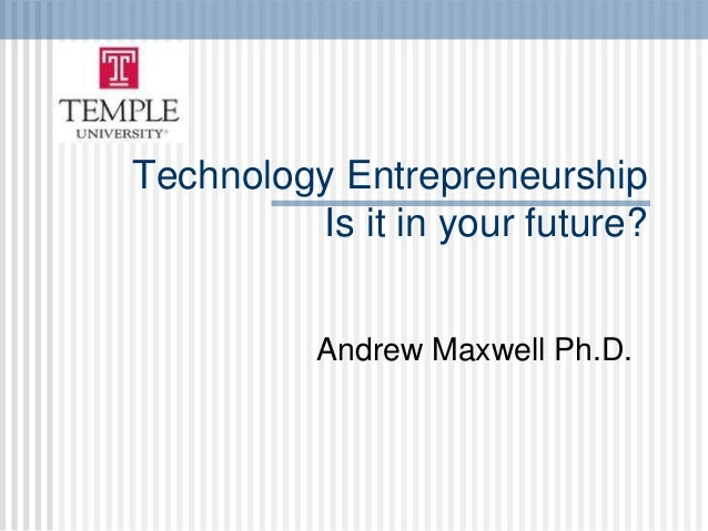 Technology Entrepreneurship         Is it in your future?          Andrew Maxwell Ph.D.