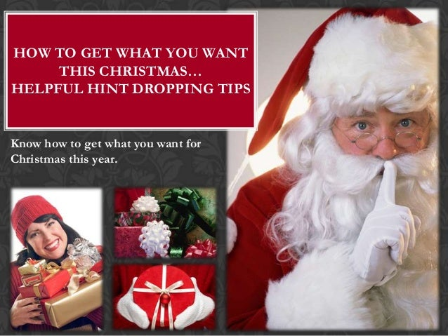 HOW TO GET WHAT YOU WANT     THIS CHRISTMAS…HELPFUL HINT DROPPING TIPSKnow how to get what you want forChristmas this year.