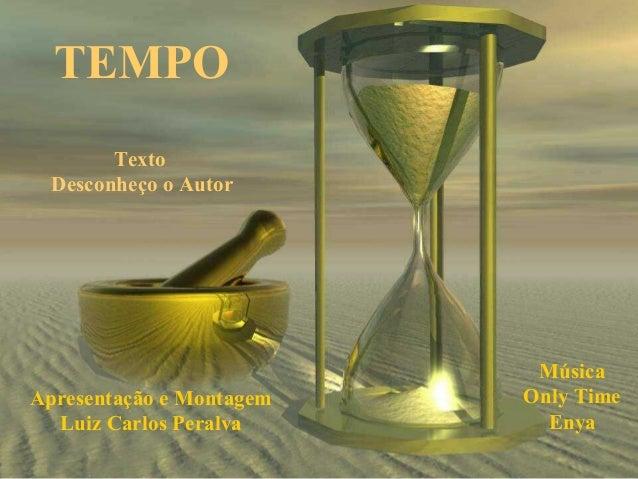 TEMPO        Texto  Desconheço o Autor                           MúsicaApresentação e Montagem   Only Time  Luiz Carlos Pe...