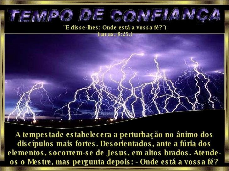 TEMPO DE CONFIANÇA ¨E disse-lhes: Onde está a vossa fé?¨( Lucas, 8:25.) A tempestade estabelecera a perturbação no ânimo d...