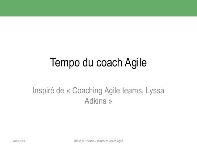 Tempo du coach Agile  Inspiré de « Coaching Agile teams, Lyssa  Adkins »  04/09/2014 Basile du Plessis - Tempo do coach Ag...