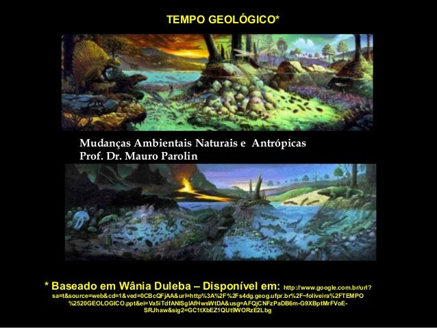 TEMPO GEOLÓGICO*  Mudanças Ambientais Naturais e Antrópicas Prof. Dr. Mauro Parolin  * Baseado em Wânia Duleba – Disponíve...