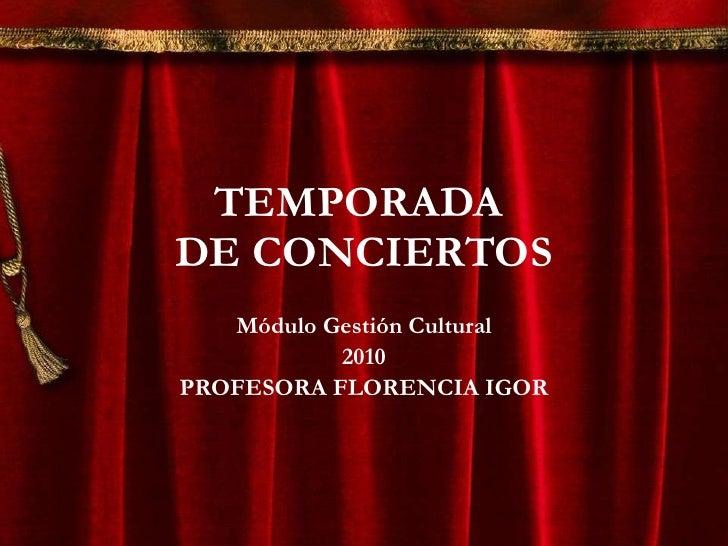 TEMPORADA  DE CONCIERTOS Módulo Gestión Cultural 2010 PROFESORA FLORENCIA IGOR