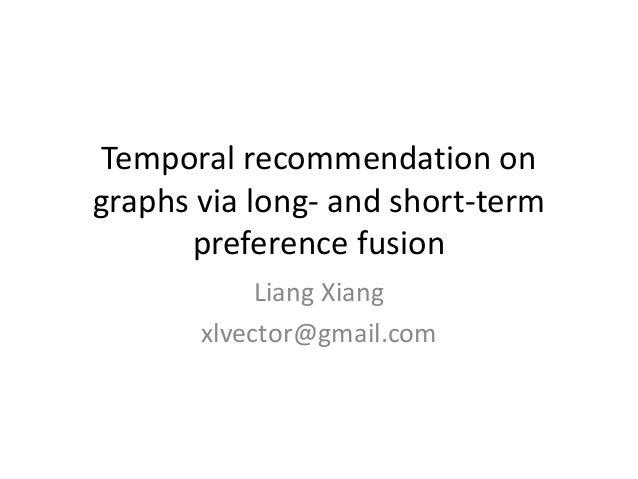 Temporal recommendation on graphs via long- and short-term preference fusion Liang Xiang xlvector@gmail.com
