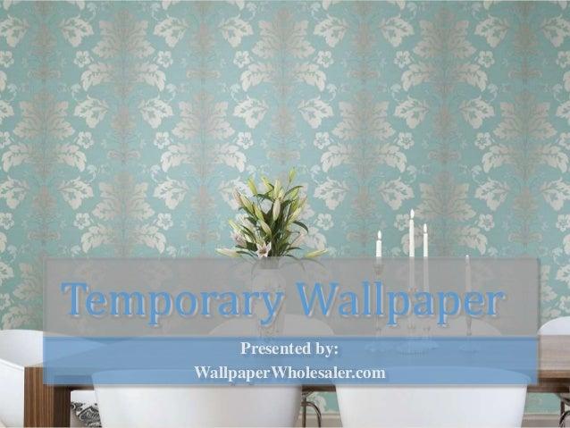 Temporary WallpaperPresented by:WallpaperWholesaler.com