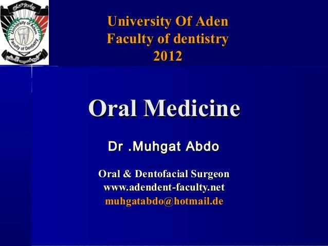 University Of Aden Faculty of dentistry        2012Oral Medicine Dr .Muhgat AbdoOral & Dentofacial Surgeon www.adendent-fa...