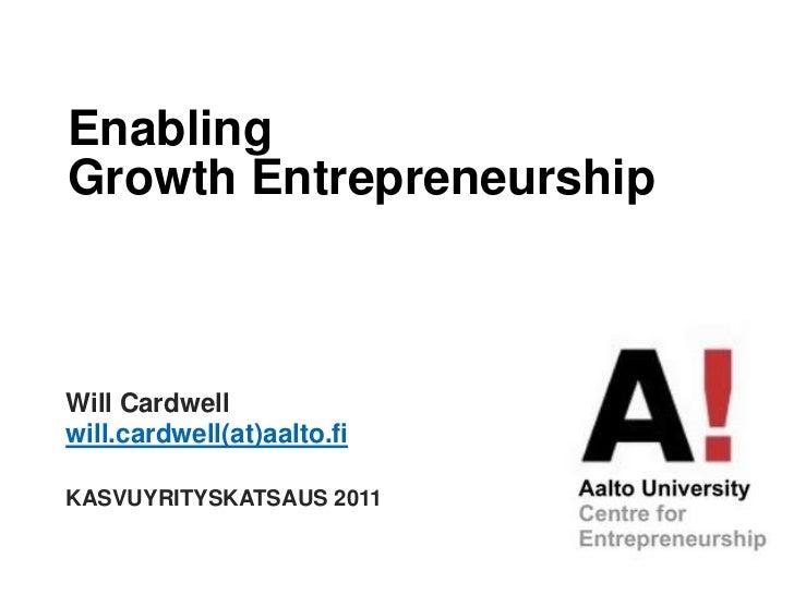 Enabling<br />GrowthEntrepreneurship<br />Will Cardwell<br />will.cardwell(at)aalto.fi<br />KASVUYRITYSKATSAUS 2011<br />