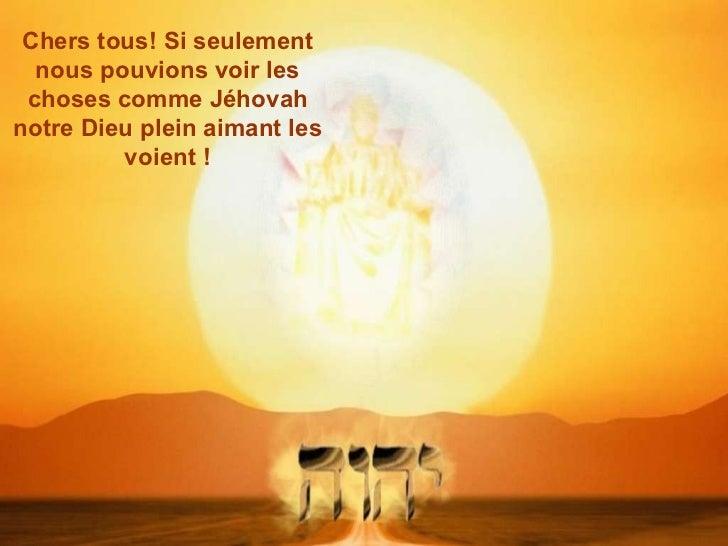 Chers tous! Si seulement nous pouvions voir les choses comme Jéhovah notre Dieu plein aimant les voient !