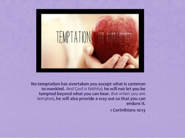 No temptation has overtaken you except what is common to mankind. And God is faithful; he will not let you be tempted beyo...