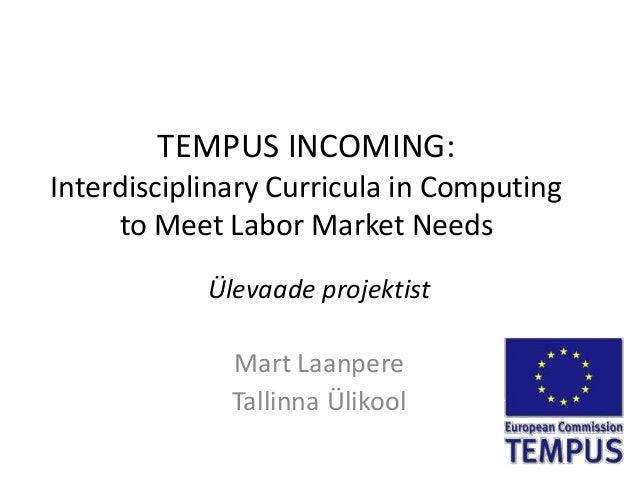 TEMPUS INCOMING:Interdisciplinary Curricula in Computing     to Meet Labor Market Needs            Ülevaade projektist    ...