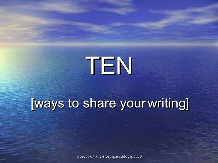 TEN [ways to share your  writing ]