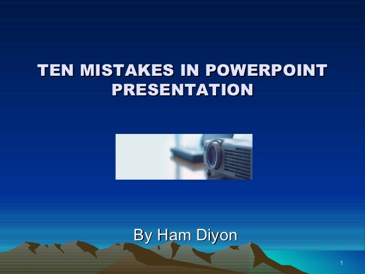TEN MISTAKES IN POWERPOINT PRESENTATION By Ham Diyon