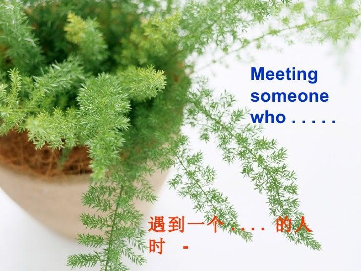 Meeting someone who . . . . . 遇到一个 . . . .  的人时  -
