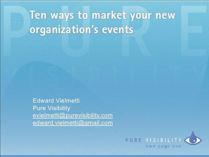 Ten ways to market your new organization's events     Edward Vielmetti Pure Visibility evielmetti@purevisibility.com edwar...