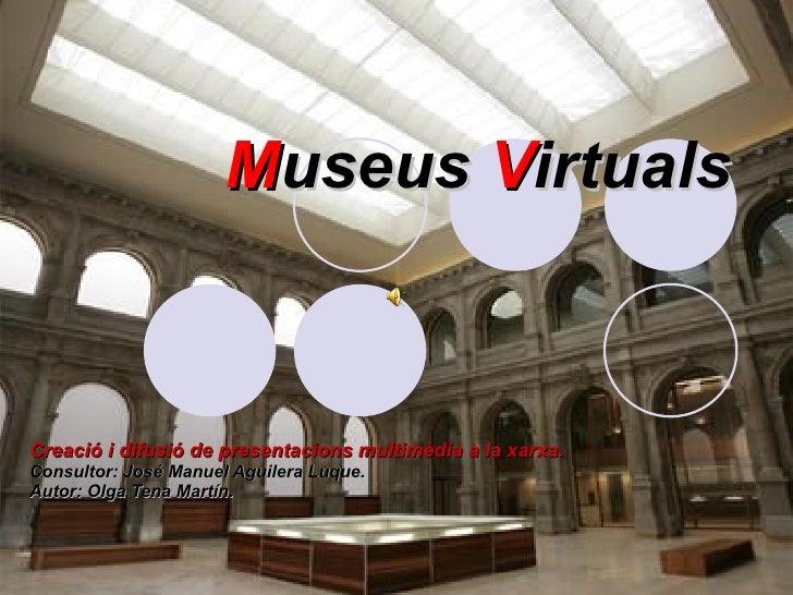 M useus  V irtuals Creació i difusió de presentacions multimèdia a la xarxa. Consultor: José Manuel Aguilera Luque. Autor:...