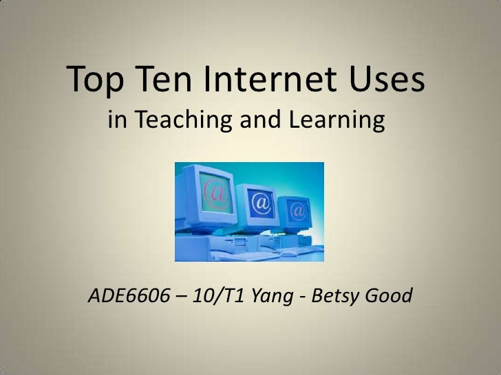 Top Ten Internet Usesin Teaching and Learning<br />ADE6606 – 10/T1 Yang - Betsy Good<br />