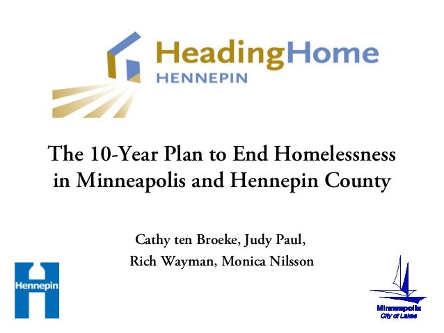 The 10-Year Plan to End Homelessness in Minneapolis and Hennepin County Cathy ten Broeke, Judy Paul, Rich Wayman, Monica N...