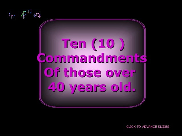 Ten (10 )Ten (10 )CommandmentsCommandmentsOf those overOf those over40 years old.40 years old.CLICK TO ADVANCE SLIDES