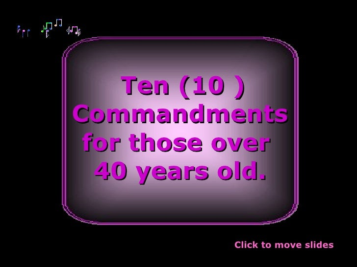 Ten (10 ) Commandments for those over  40 years old. Click to move slides