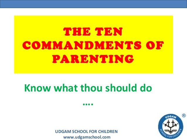 UDGAM SCHOOL FOR CHILDREN www.udgamschool.com THE TEN COMMANDMENTS OF PARENTING Know what thou should do ….
