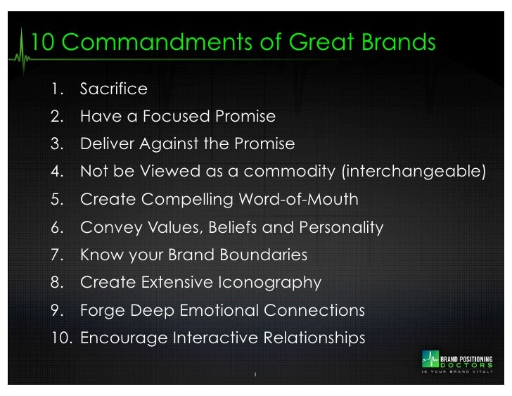 10 Commandments of Great Brands 1. Sacrifice 2. Have a Focused Promise 3. Deliver Against the Promise 4. Not be Viewed as ...