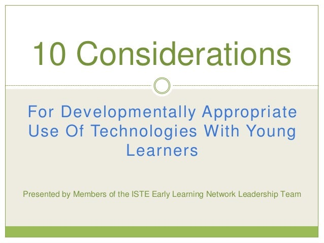 For Developmentally Appropriate Use Of Technologies With Young Learners 10 Considerations Presented by Members of the ISTE...
