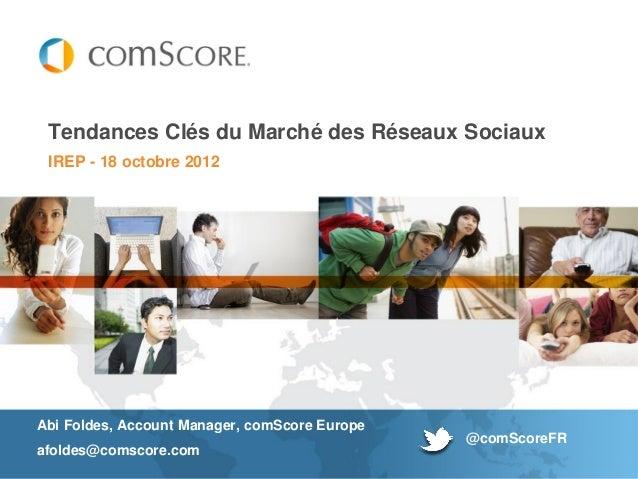 Tendances Clés du Marché des Réseaux Sociaux IREP - 18 octobre 2012Abi Foldes, Account Manager, comScore Europe           ...