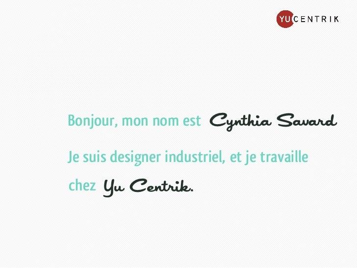 Bonjour, mon nom est     Cynthia SavardJe suis designer industriel, et je travaillechez   Yu Centrik.