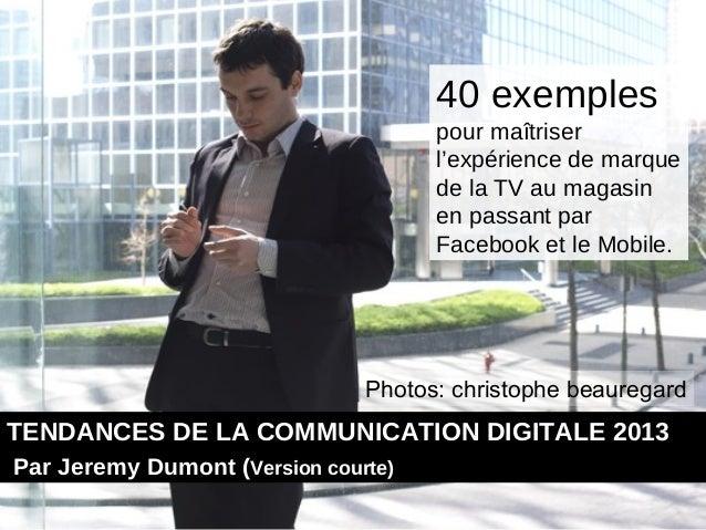 40 exemples de maîtrise de l'expérience de marque de la TV au magasin en passant par Facebook et le Mobile. #Tendances du digital 2013 #jeremy dumont #transmedia