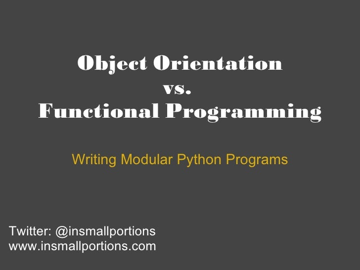 Object Orientation vs.  Functional Programming Writing Modular Python Programs Twitter: @insmallportions www.insmallportio...