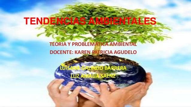 TENDENCIAS AMBIENTALES TEORIA Y PROBLEMÁTICA AMBIENTAL DOCENTE: KAREN PATRICIA AGUDELO LUISANA GALINDO BARRERA LUZ AMALIA ...