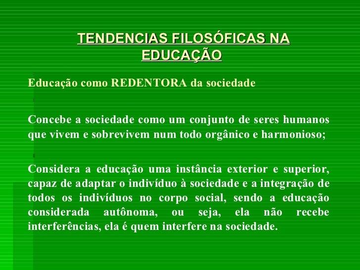 TENDENCIAS FILOSÓFICAS NA EDUCAÇÃO Educação como REDENTORA da sociedade Concebe a sociedade como um conjunto de seres huma...